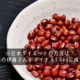 小豆水ダイエットの方法は?北陽の伊藤さんがマイナス3.6kgに成功!