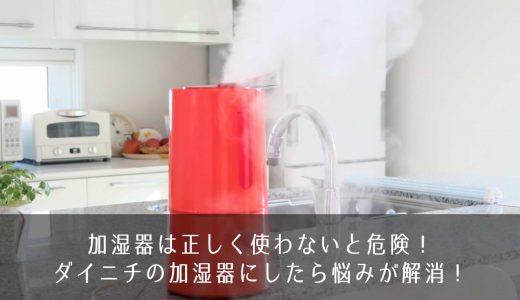 加湿器は正しく使わないと危険!ダイニチの加湿器にしたら悩みが解消!