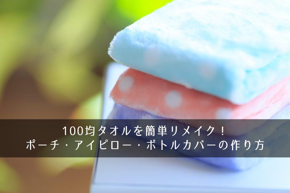 100均タオルを簡単リメイク!ポーチ・アイピロー・ボトルカバーの作り方